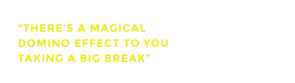 There's a domino effect to you taking a big break.